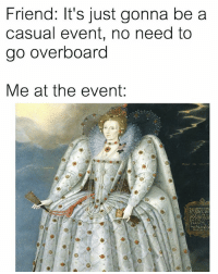 Af, Classical Art, and Afs: Friend: It's just gonna be a  casual event, no need to  go overboard  Me at the event:  毋 Me af