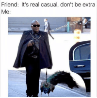 lol: Friend: It's real casual, don't be extra  Me  oo  lag  mema lol
