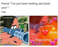 """Love, Memes, and Sad: friend,""""I've Just been feeling sad lately  and-""""  me:  @octomoans  compliments  love  support  friendship https://t.co/GhBjoKuniV"""