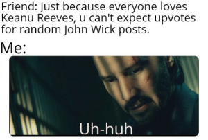 Huh, John Wick, and MeIRL: Friend: Just because everyone loves  Keanu Reeves, u can't expect upvotes  for random John Wick posts.  Me:  Uh-huh meirl