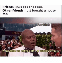 Wine, House, and Girl Memes: Friend: just got engaged.  Other friend: I just bought a house.  Me:  EMMYS  Ican finsh  an  entire bottle of wine bumyself.  0 *me chugging out of the bottle* Believe in yourself and you shall succeed ✨ @mybestiesays