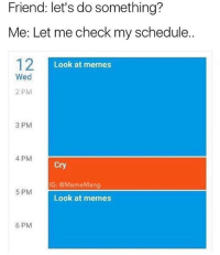 sorry! im fully booked!: Friend: let's do something?  Me: Let me check my schedule.  12  Look at memes  Wed  2 PM  3 PM  4 PM  Cry  IG: @MemeMang  5 PM  Look at memes  6 PM sorry! im fully booked!