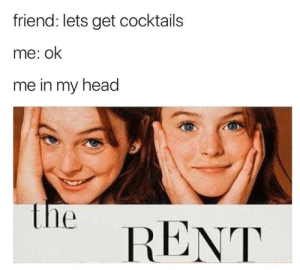 Head, Irl, and Me IRL: friend: lets get cocktails  me: ok  me in my head  e  RENT me irl