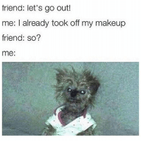 Makeup, Memes, and 🤖: friend: let's go out!  me: I already took off my makeup  friend: so?  me: I look like a wet rag dipped in sadness 😭💯(@circleofidiots)