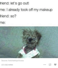 Funny Friend Memes: friend: let's go out!  me: I already took off my makeup  friend: so?  me:  Source: hatcheetoprincess  27,182 notes