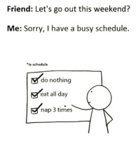 Funny, Sorry, and Schedule: Friend: Let's go out this weekend?  Me: Sorry, I have a busy schedule.  le schedule  do nothing  eat all day  nap 3 times Le schedule 😴😴