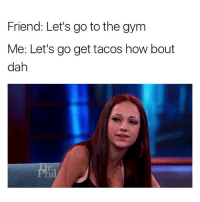 Funny, Memes, and Lets Go to The: Friend: Let's go to the gym  Me: Let's go get tacos how bout  dah 🏋🏽 or 🌮?