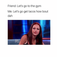 Bout, Dah, and Gyms: Friend: Let's go to the gym  Me: Let's go get tacos how bout  dah 😂😂
