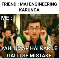 Memes, Engineering, and 🤖: FRIEND: MAI ENGINEERING  KARUNGA  ME:  YAHI UMAR HAI KAR LE  GALTI SE MISTAKE