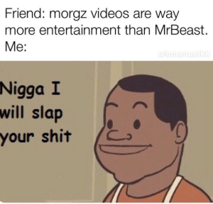 Shit, Snapchat, and Videos: Friend: morgz videos are way  more entertainment than MrBeast.  Me:  uWemanuelkk  Nigga I  will slap  your shit Made with Snapchat