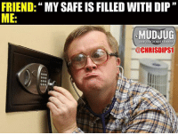 Memes, 🤖, and Portable: FRIEND  MY SAFE IS FILLED WITH DIP  ME  MUDJUG  portable spittoons  @CHRISDIPS1 Me later that night 😂