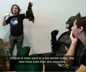 Batman, Saw, and Today: Friend of mine went to a bat exhibit today, she  saw more bats than she expected Always be batman