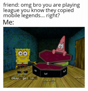 Guys since I traveled I wasn't able you play league so I...I...I downloaded mobile legends will you forgive my sins: friend: omg bro you are playing  league you know they copied  mobile legends... right?  Me:  CO  Okay, get in. Guys since I traveled I wasn't able you play league so I...I...I downloaded mobile legends will you forgive my sins