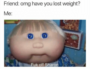 You're not helping.: Friend: omg have you lost weight?  Me:  Fuk off Sharon You're not helping.
