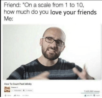 "Friends, Love, and How To: Friend: ""On a scale from 1 to 10,  how much do you love your friends  Me:  How To Count Past Infinity  7,635,580 views <p>The limit does not exist.</p>"