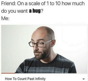 Memes, Tumblr, and Blog: Friend: On a scale of 1 to 10 how much  do you want a hug?  Me  How To Count Past Infinity positive-memes:  Sending you a virtual hug.