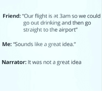"Drinking, Memes, and Shit: Friend: ""Our flight is at 3am so we could  go out drinking and then go  straight to the airport""  Me: ""Sounds like a great idea.""  Narrator: It was not a great idea Holy shit this is relatable 😂😂😂"