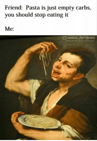 Facebook, Memes, and facebook.com: Friend: Pasta is just empty carbs,  you should stop eating it  Me:  CLASSICAL ART MEMES  facebook.com/classicalartmemes
