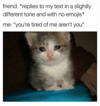 """Memes, Emojis, and Text: friend: *replies to my text in a slightly  different tone and with no emojis*  me: """"you're tired of me aren't you"""" What did I do?? I need to know 😢 Follow @some_bull_ish 👈 for more"""