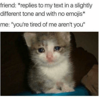 """Memes, Emojis, and Text: friend: *replies to my text in a slightly  different tone and with no emojis*  me: """"you're tired of me aren't you"""" 😔😔😔😔"""