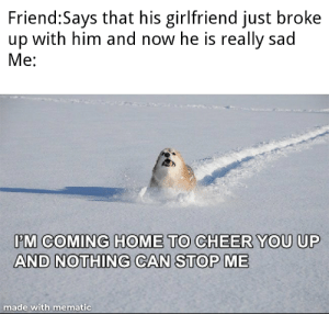Don't worry bro: Friend:Says that his girlfriend just broke  up with him and now he is really sad  Ме:  PM COMING HOME TO CHEER YOU UP  AND NOTHING CAN STOP ME  made with mematic Don't worry bro