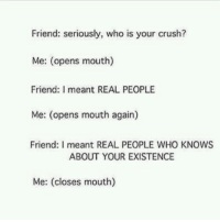 Crush, Who, and Friend: Friend: seriously, who is your crush?  Me: (opens mouth)  Friend: I meant REAL PEOPLE  Me: (opens mouth again)  Friend: I meant REAL PEOPLE WHO KNOWS  ABOUT YOUR EXISTENCE  Me: (closes mouth)