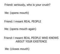 Crush, Tumblr, and Best: Friend: seriously, who is your crush?  Me: (opens mouth)  Friend: I meant REAL PEOPLE  Me: (opens mouth again)  Friend: I meant REAL PEOPLE WHO KNOWS  ABOUT YOUR EXISTENCE  Me: (closes mouth) silly-luv:  ♡ find your best posts on my blog ♡