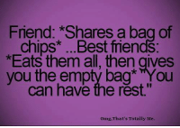 """Friends, Memes, and Omg: Friend: *Shares a bag of  chips* ...Best friends:  Eats them all, then gives  you the emptý bag* YYou  can have the rest.""""  Omg,That's Totally Me."""