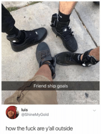 Goals, Fuck, and How: Friend ship goals  luis  @ShineMyGold  how the fuck are y'all outside