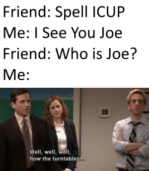 I'm About to End This Man's Whole Career: Friend: Spell ICUP  Me: I See You Joe  Friend: Who is Joe?  М:  Well, well, well,  how the turntables.o. I'm About to End This Man's Whole Career