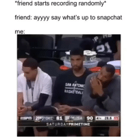 How it be 😂💀: friend starts recording randomly*  friend: ayyyy say what's up to snapchat  me:  SAN ANTONIC  BASKETBAL  SATURDAYPRIMETIME How it be 😂💀
