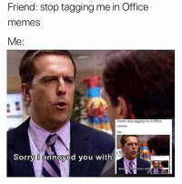 Nard dog can't be stopped (follow @fucktobyflenderson for Office memes): Friend: stop tagging me in Office  memes  Me:  Friend: stop tagging me in Office  memeS  Me:  Sorry U annoyed you with  Sorry U annoyed you with Nard dog can't be stopped (follow @fucktobyflenderson for Office memes)