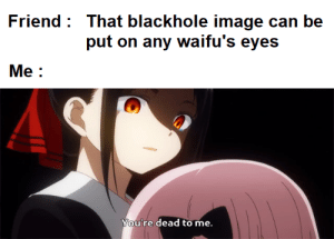 Anime, Image, and Can: Friend That blackhole image can be  put on any waifu's eyes  Me:  You're dead to me. Dead to me but he was right