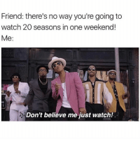 What do you think I am? An amateur?: Friend: there's no way you're going to  watch 20 seasons in one weekend!  Me  Don't believe me just watch! What do you think I am? An amateur?