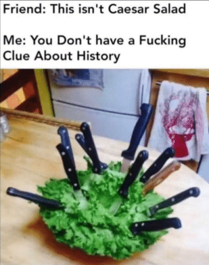 History Bitc–: Friend: This isn't Caesar Salad  Me: You Don't have a Fucking  Clue About History History Bitc–