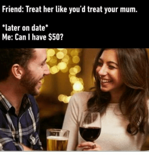 Please.: Friend: Treat her like you'd treat your mum  *later on date*  Me: Can I have $50? Please.