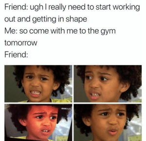 Gym, Working Out, and Tomorrow: Friend: ugh I really need to start working  out and getting in shape  Me: so come with me to the gym  tomorrow  Friend: Classic...