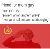 "Crying, Memes, and Mom: friend: ur mom gav  me: no Us  *sovient union anthem plays*  everyone salutes and starts crying <p>нет нас memes? via /r/MemeEconomy <a href=""https://ift.tt/2rL84st"">https://ift.tt/2rL84st</a></p>"