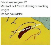 <p>Takin it easy tonight (via /r/BlackPeopleTwitter)</p>: Friend: wanna go out?  Me: Kool, but I'm not drinking or smoking  tonight  Me two hours later: <p>Takin it easy tonight (via /r/BlackPeopleTwitter)</p>