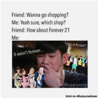 Memes, Shopping, and Yeah: Friend: Wanna go shopping?  Me: Yeah sure, which shop?  Friend: How about Forever 21  Me  *cries in Korean  It wasn't forever...  Chappiyoongi  Khade en allk  pod  COI  linii :(((