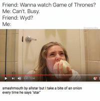 "GOT? As in I got better things to do like eating this got damn onion.: Friend: Wanna watch Game of Thrones?  Me: Can't. Busy.  Friend: Wyd  Me:  @moistbuddha  4)  1:37 / 3:34  smashmouth by allstar but I take a bite of an onion  every time he says ""star"" GOT? As in I got better things to do like eating this got damn onion."
