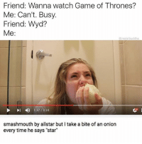 """Game of Thrones, Wyd, and Game: Friend: Wanna watch Game of Thrones?  Me: Can't. Busy.  Friend: Wyd?  Me:  @moistbuddha  4)  1:37 / 3:34  HO  smashmouth by allstar but I take a bite of an onion  every time he says """"star"""" @mespicyboi 😍"""