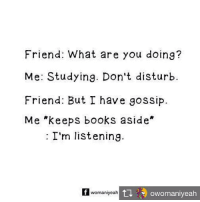Books, Memes, and 🤖: Friend: What are you doing?  Me: Studying. Don't disturb.  Friend: But I have gossip.  Me *keeps books aside  : I'm listening  womaniyeah Repost from @owomaniyeah Gossip over everything else. womaniyeah scoopwhoop instagood Instascoop