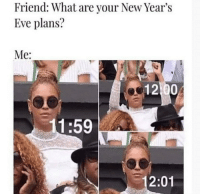 MeIRL, Eve, and Friend: Friend: What are your New Year's  Eve plans?  Me:  1:59  2:01 Meirl