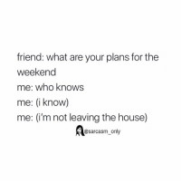 SarcasmOnly: friend: what are your plans for the  weekend  me: who knows  me: (i know)  me: (i'm not leaving the house)  @sarcasm_only SarcasmOnly