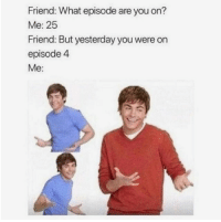Who else does this? 😂: Friend: What episode are you on?  Me: 25  Friend: But yesterday you were orn  episode 4  Me: Who else does this? 😂