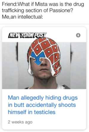 Butt, Drugs, and Drug: Friend:What if Mista was is the drug  trafficking section of Passione?  Me,an intellectual:  NEWYORK POST  Man allegedly hiding drugs  in butt accidentally shoots  himself in testicles  2 weeks ago Low effort