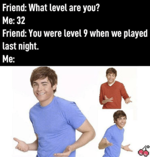 It happens.: Friend: What level are you?  Мe: 32  Friend: You were level 9 when we played  last night.  Ме: It happens.