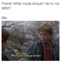 Cars, Mr2, and Mod: Friend: What mods should l do to my  MR2?  Me:  WHO CARES?  YOU'RE GONNA DIE ANYwAY Do you want to die? Because that's how you die. Car memes