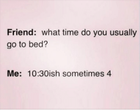 Dank, Time, and 🤖: Friend: what time do you usually  go to bed?  Me: 10:30ish sometimes 4